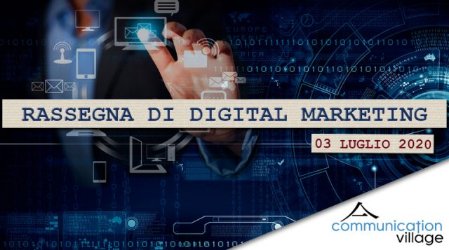 Rassegna di digital marketing del 03 luglio 2020 - Communication Village