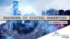 Rassegna digital marketing di Communication Village del 19 febbraio 2021