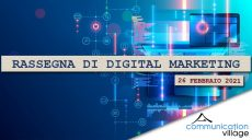 Rassegna di digital marketing di Communication Village del 26 febbraio 2021