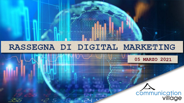 Rassegna di digital marketing di Communication Village del 5 marzo 2021