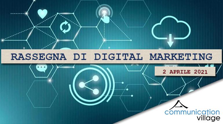 Rassegna di digital marketing di Communication Village del 2 aprile 2021