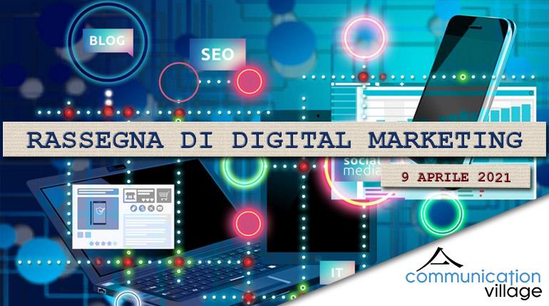 Rassegna di digital marketing di Communication Village del 9 aprile 2021