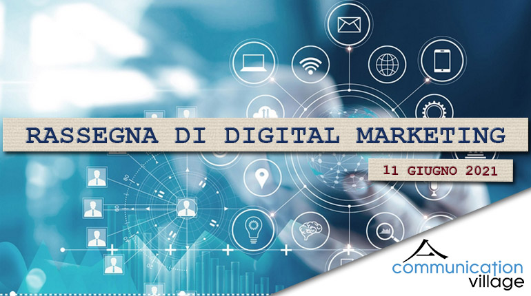 Rassegna di Digital marketing di Communication Village dell'11 giugno 2021