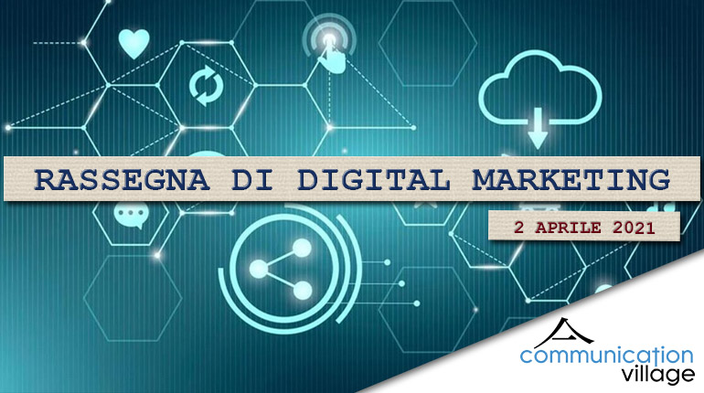 Rassegna di digital marketing di Communication Village del 2 aprile 2021