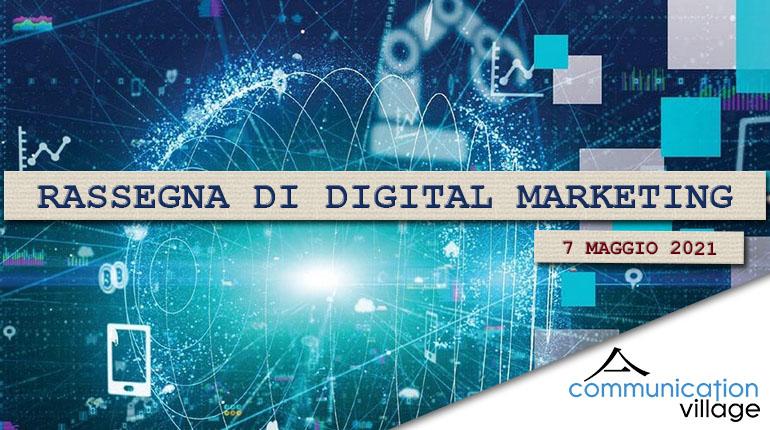 Rassegna di Digital Marketing di Communication Village n. 54 del 7 maggio 2021