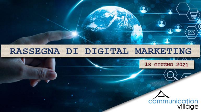 Rassegna di Digital Marketing di Communication Village n.60 del 18 giugno 2021