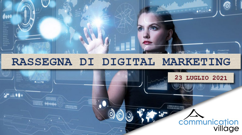 Rassegna di Digital Marketing di Communication Village n.65 del 23 luglio 2021