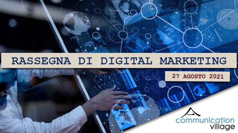 Rassegna di Digital Marketing di Communication Village n.68 del 27 agosto 2021