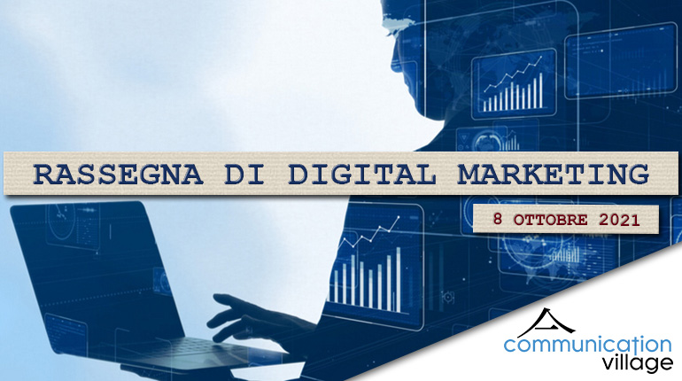 Rassegna di Digital Marketing di Communication Village n.74 del 8 ottobre 2021